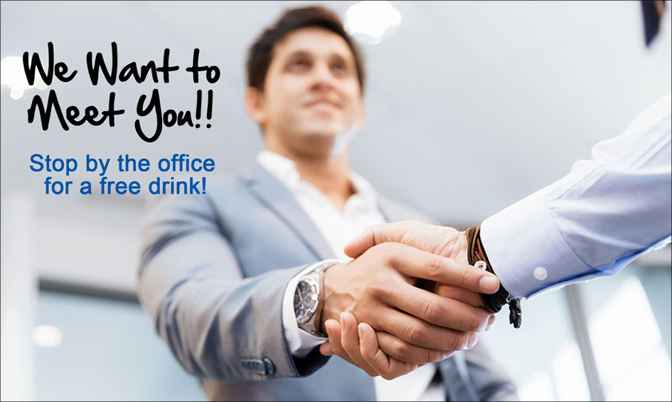 We want to meet you!! Stop by the office for a free drink.
